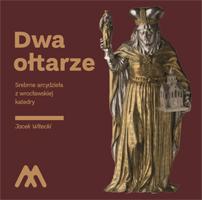 Dwa ołtarze<br>Srebrne arcydzieła z wrocławskiej katedry