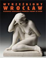 Wyrzeźbiony Wrocław. <br>Rzeźbiarze wrocławscy Ipoł. XXw.